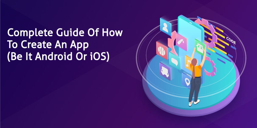 Complete Guide Of How To Create An App (Be It Android Or iOS)